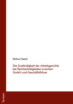 Die Zuständigkeit der Arbeitsgerichte bei Rechtsstreitigkeiten zwischen GmbH und Geschäftsführer von Haack,  Kalina