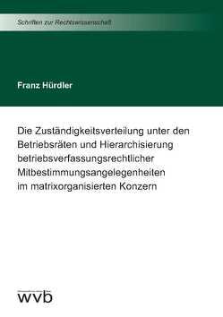 Die Zuständigkeitsverteilung unter den Betriebsräten und Hierarchisierung betriebsverfassungsrechtlicher Mitbestimmungsangelegenheiten im matrixorganisierten Konzern von Hürdler,  Franz