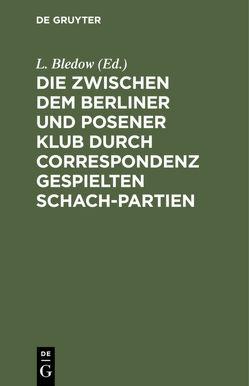 Die zwischen dem Berliner und Posener Klub durch Correspondenz gespielten Schach-Partien von Bledow,  L.