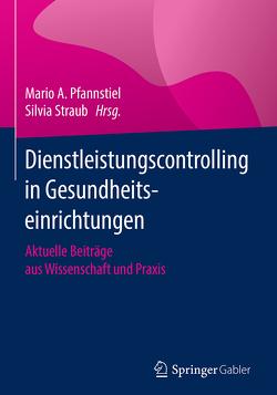 Dienstleistungscontrolling in Gesundheitseinrichtungen von Pfannstiel,  Mario A., Straub,  Silvia