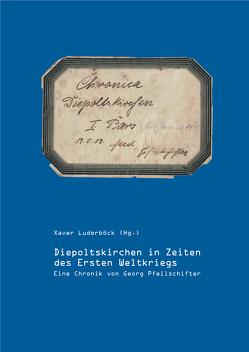 Diepoltskirchen in Zeiten des Ersten Weltkriegs von Luderböck,  Xaver, Pfeilschifter,  Georg