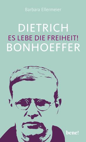 Dietrich Bonhoeffer – Es lebe die Freiheit! von Ellermeier,  Barbara