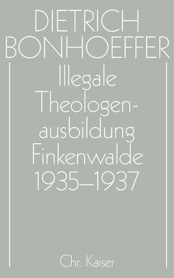 Dietrich Bonhoeffer Werke (DBW) / Illegale Theologenausbildung: Finkenwalde 1935-1937 von Anzinger,  Herbert, Dudzus,  Otto, Glenthöj,  Jörgen, Henkys,  Jürgen, Schulz,  Dirk, Tödt,  Ilse