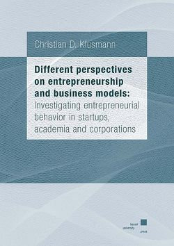 Different perspectives on entrepreneurship and business models: Investigating entrepreneurial behavior in startups, academia and corporations von Klusmann,  Christian