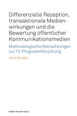 Differenzielle Rezeption, transaktionale Medienwirkungen und die Bewertung öffentlicher Kommunikationsmedien von Woelke,  Jens