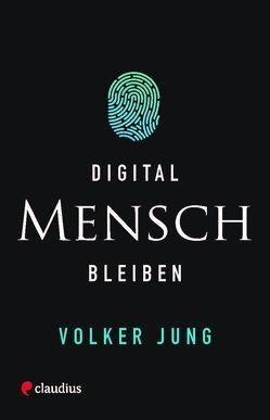 Digital Mensch bleiben von Jung,  Volker