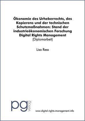 Digital Rights Management: Ökonomie des Urheberrechts, des Kopierens und der technischen Schutzmassnahmen: Stand der industrieökonomischen Forschung von Ress,  Lisa
