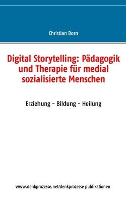 Digital Storytelling: Pädagogik und Therapie für medial sozialisierte Menschen von Dorn,  Christian