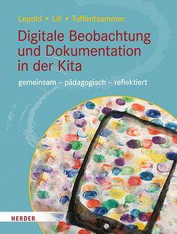 Digitale Beobachtung und Dokumentation in der Kita von Lepold,  Marion, Lill,  Theresa, Tuffentsammer,  Mathias