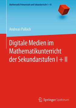 Digitale Medien im Mathematikunterricht der Sekundarstufen I + II von Pallack,  Andreas
