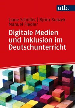 Digitale Medien und Inklusion im Deutschunterricht von Bulizek,  Björn, Fiedler,  Manuel, Schüller,  Liane