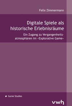 Digitale Spiele als historische Erlebnisräume von Zimmermann,  Felix