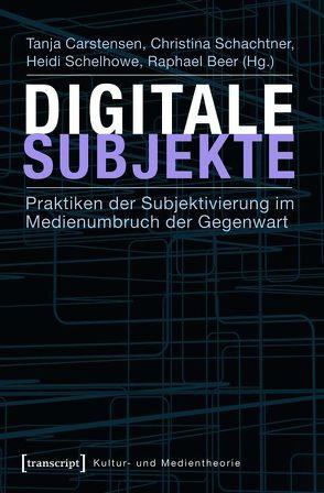 Digitale Subjekte von Beer,  Raphael, Carstensen,  Tanja, Schachtner,  Christina, Schelhowe,  Heidi