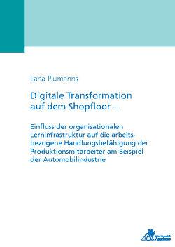 Digitale Transformation auf dem Shopfloor – Einfluss der organisationalen Lerninfrastruktur auf die arbeitsbezogene Handlungsbefähigung der Produktionsmitarbeiter am Beispiel der Automobilindustrie von Plumanns,  Lana