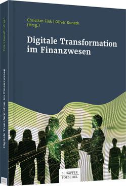 Digitale Transformation im Finanzwesen von Fink,  Christian, Kunath,  Oliver