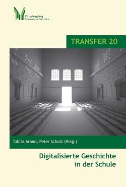 Digitalisierte Geschichte in der Schule von Arand,  Tobias, Scholz,  Peter