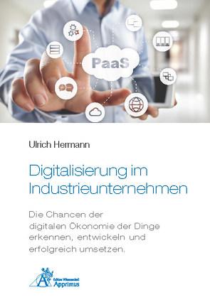 Digitalisierung im Industrieunternehmen – Die Chancen der digitalen Ökonomie der Dinge erkennen, entwickelnund erfolgreich umsetzen. von Hermann,  Ulrich