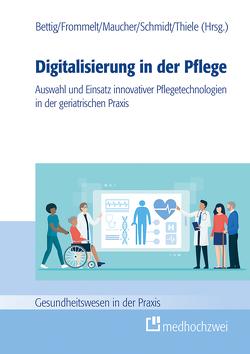 Digitalisierung in der Pflege von Bettig,  Uwe, Frommelt,  Mona, Maucher,  Helene, Schmidt,  Roland, Thiele,  Günter