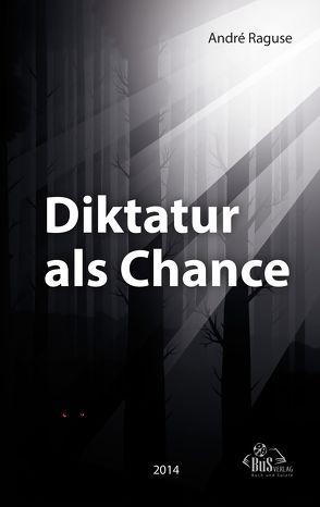Diktatur als Chance von Kostbar,  Olaf, Raguse,  André
