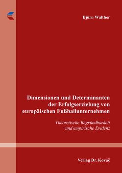 Dimensionen und Determinanten der Erfolgserzielung von europäischen Fußballunternehmen von Walther,  Björn