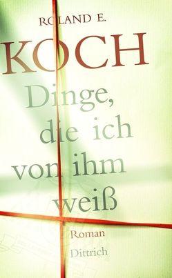 Dinge, die ich von ihm weiß von Koch,  Roland E.