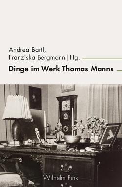 Dinge im Werk Thomas Manns von Bartl,  Andrea, Bergmann,  Franziska