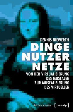 Dinge – Nutzer – Netze: Von der Virtualisierung des Musealen zur Musealisierung des Virtuellen von Niewerth,  Dennis