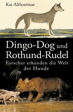 Dingo-Dog und Rothund-Rudel. Forscher erkunden die Welt der Hunde von Althoetmar,  Kai