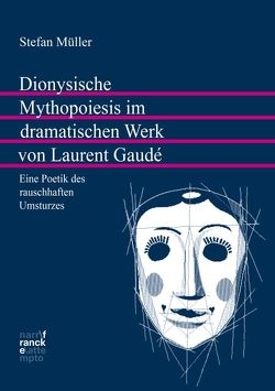 Dionysische Mythopoiesis im dramatischen Werk von Laurent Gaudé von Müller,  Stefan