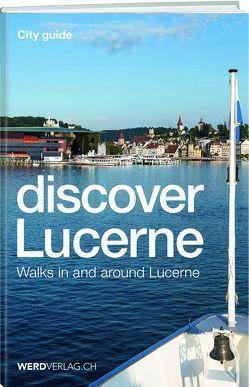 Discover Lucerne von Bossart,  Pirmin, Nager,  Nique, Rosenkranz,  Paul, Stadelmann,  Jürg, Steinmann,  Mathias