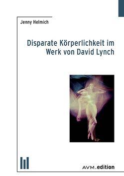 Disparate Körperlichkeit im Werk von David Lynch von Helmich,  Jenny