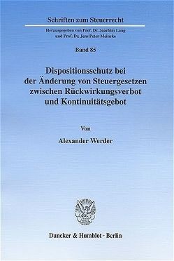 Dispositionsschutz bei der Änderung von Steuergesetzen zwischen Rückwirkungsverbot und Kontinuitätsgebot. von Werder,  Alexander