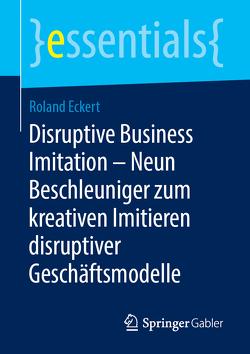 Disruptive Business Imitation – Neun Beschleuniger zum kreativen Imitieren disruptiver Geschäftsmodelle von Eckert,  Roland