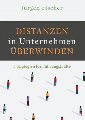 Distanzen in Unternehmen überwinden von Fischer,  Jürgen