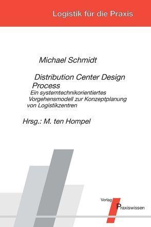 Distribution Center Design Process – Ein systemtechnikorientiertes Vorgehensmodell zur Konzeptplanung von Logistikzentren von Schmidt,  Michael, Ten Hompel,  Michael