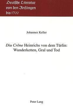 «Diu Crône» Heinrichs von dem Türlin: Wunderketten, Gral und Tod von Keller,  Johannes