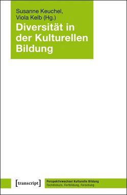Diversität in der Kulturellen Bildung von Kelb,  Viola, Keuchel,  Susanne