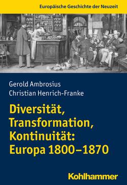 Diversität, Transformation, Kontinuität: Europa 1800-1870 von Ambrosius,  Gerold, Henrich-Franke,  Christian, Thiemeyer,  Guido