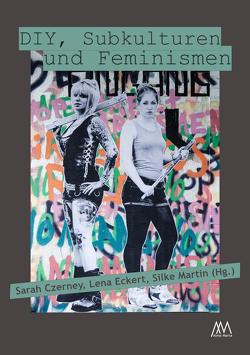 DIY, Subkulturen und Feminismen von Czerney,  Sarah, Eckert,  Lena, Martin,  Silke