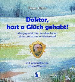 Doktor, hast a Glück gehabt! Alltagsgeschichten aus dem Leben eines Landarztes im Wienerwald von Hahn,  Franz