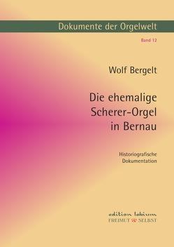 Dokumente der Orgelwelt / Die ehemalige Scherer-Orgel in Bernau von Bergelt,  Wolf