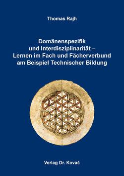 Domänenspezifik und Interdisziplinarität – Lernen im Fach und Fächerverbund am Beispiel Technischer Bildung von Rajh,  Thomas