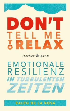 Don't tell me to relax – Emotionale Resilienz in turbulenten Zeiten von De La Rosa,  Ralph