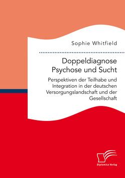 Doppeldiagnose Psychose und Sucht. Perspektiven der Teilhabe und Integration in der deutschen Versorgungslandschaft und der Gesellschaft von Whitfield,  Sophie