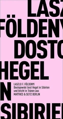 Dostojewski liest Hegel in Sibirien und bricht in Tränen aus von Földényi,  László F.