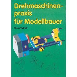 Drehmaschinenpraxis für Modellbauer von Wallroth,  Tilman