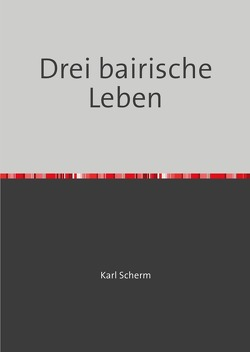 Drei bairische Leben von Scherm,  Karl