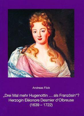 """""""Drei Mal mehr Hugenottin … als Französin""""? Herzogin Eléonore Desmier d'Olbreuse (1639-1722) von Flick,  Andreas"""