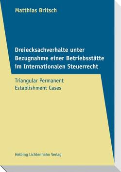 Dreiecksachverhalte unter Bezugnahme einer Betriebsstätte im Internationalen Steuerrecht – Triangular Permanent Establishment Cases von Britsch,  Matthias