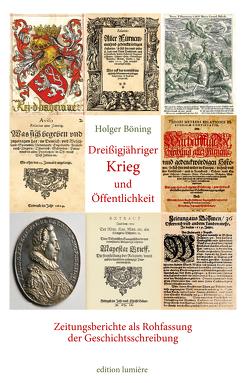 Dreißigjähriger Krieg und Öffentlichkeit. Zeitungsberichte als Rohfassung der Geschichtsschreibung. von Böning,  Holger